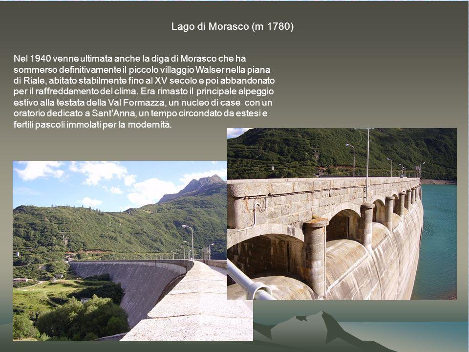Lago di Morasco (m 1780) Nel 1940 venne ultimata anche la diga di Morasco che ha sommerso definitivamente il piccolo villaggio Walser nella piana di Riale, abitato stabilmente fino al XV secolo e poi abbandonato per il raffreddamento del clima.