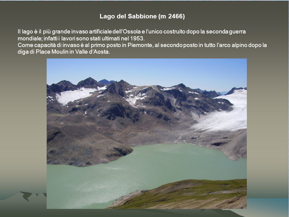 Lago del Sabbione (m 2466) Il lago è il più grande invaso artificiale dellOssola e lunico costruito dopo la seconda guerra mondiale; infatti i lavori sono stati ultimati nel 1953.