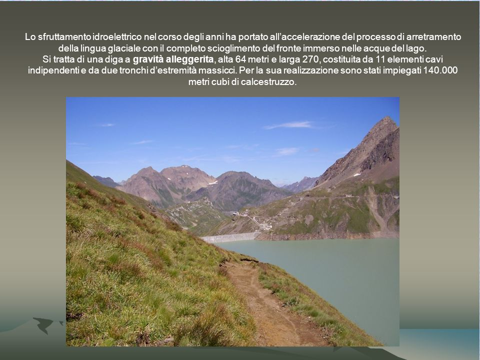 Lo sfruttamento idroelettrico nel corso degli anni ha portato allaccelerazione del processo di arretramento della lingua glaciale con il completo scioglimento del fronte immerso nelle acque del lago.
