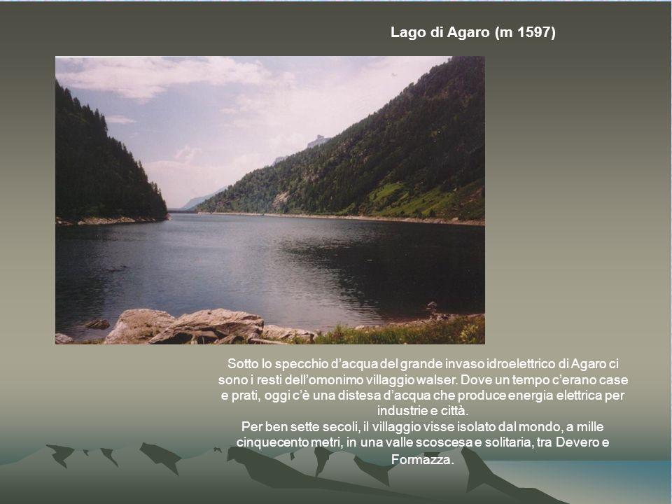 Lago di Agaro (m 1597) Sotto lo specchio dacqua del grande invaso idroelettrico di Agaro ci sono i resti dellomonimo villaggio walser.
