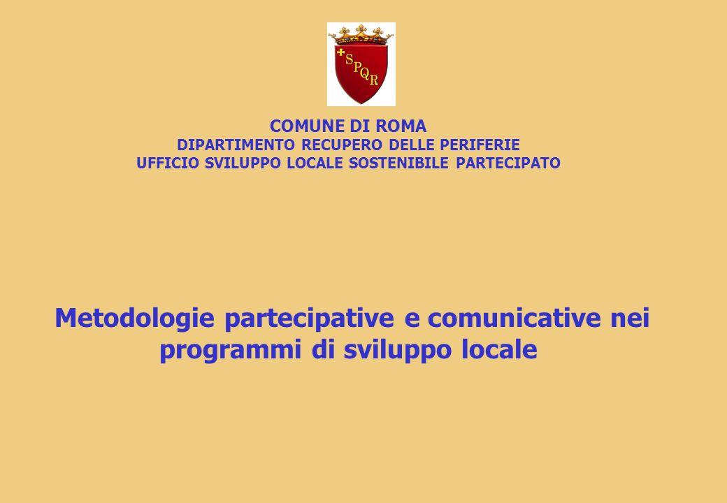 COMUNE DI ROMA DIPARTIMENTO RECUPERO DELLE PERIFERIE UFFICIO SVILUPPO LOCALE SOSTENIBILE PARTECIPATO Metodologie partecipative e comunicative nei programmi di sviluppo locale