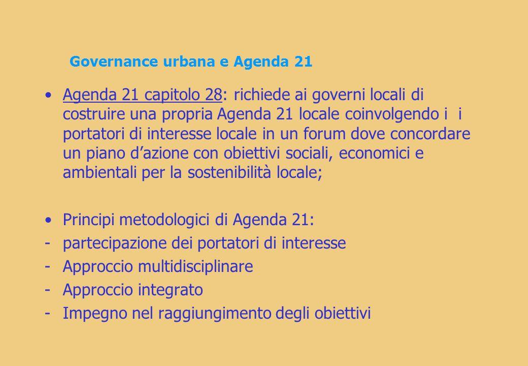Governance urbana e Agenda 21 Agenda 21 capitolo 28: richiede ai governi locali di costruire una propria Agenda 21 locale coinvolgendo i i portatori di interesse locale in un forum dove concordare un piano dazione con obiettivi sociali, economici e ambientali per la sostenibilità locale; Principi metodologici di Agenda 21: -partecipazione dei portatori di interesse -Approccio multidisciplinare -Approccio integrato -Impegno nel raggiungimento degli obiettivi