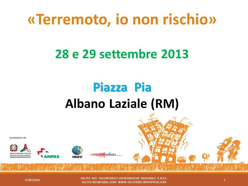 «Terremoto, io non rischio» 28 e 29 settembre 2013 Piazza Pia Albano Laziale (RM) VALTER NIZI: VOLONTARIO E COORDINATORE NAZIONALE R.N.R.E. VALTER.NIZ
