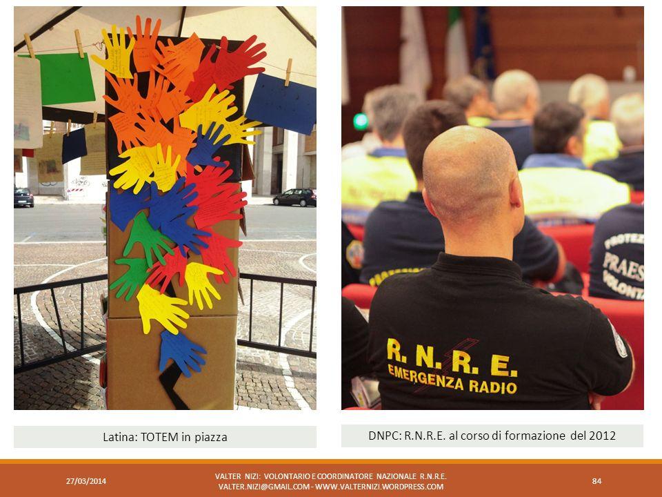 VALTER NIZI: VOLONTARIO E COORDINATORE NAZIONALE R.N.R.E. VALTER.NIZI@GMAIL.COM - WWW.VALTERNIZI.WORDPRESS.COM 84 Latina: TOTEM in piazza DNPC: R.N.R.