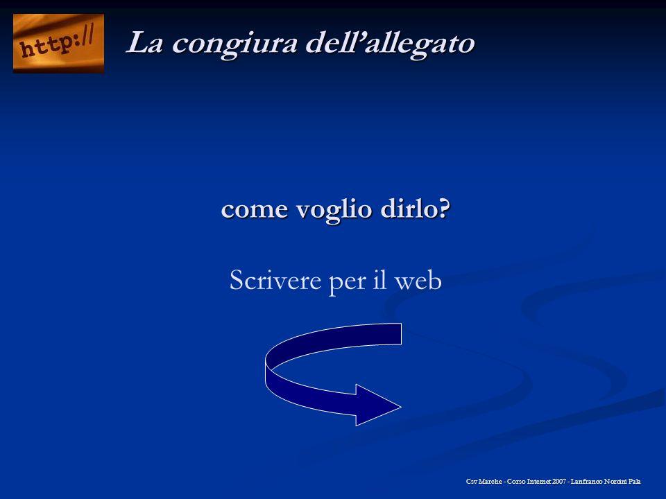 come voglio dirlo? come voglio dirlo? Scrivere per il web Csv Marche - Corso Internet 2007 - Lanfranco Norcini Pala La congiura dellallegato