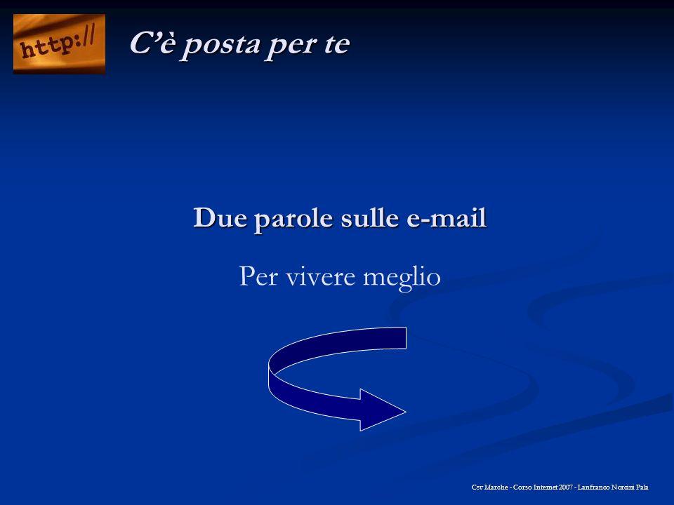 Due parole sulle e-mail Due parole sulle e-mail Per vivere meglio Csv Marche - Corso Internet 2007 - Lanfranco Norcini Pala Cè posta per te