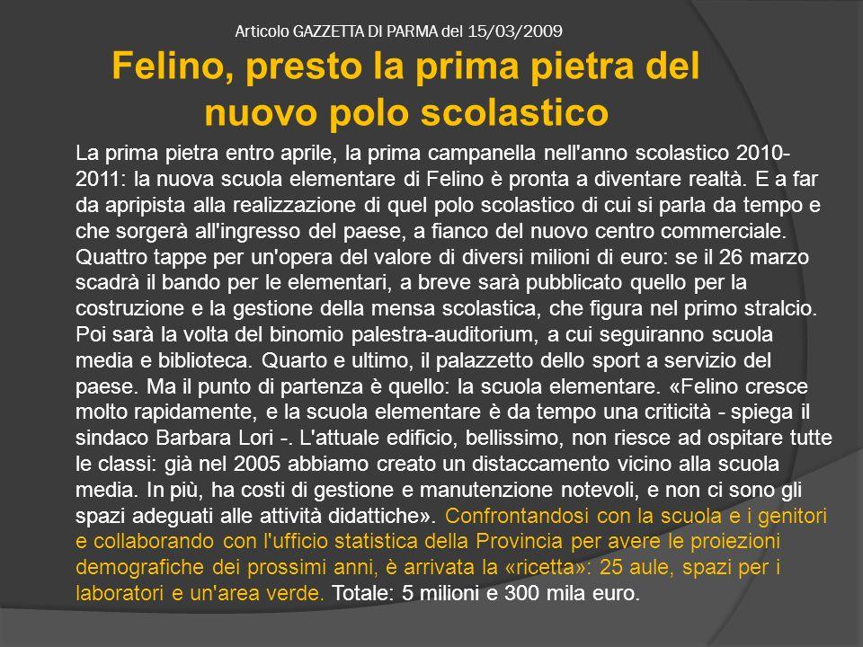 Articolo GAZZETTA DI PARMA del 15/03/2009 La prima pietra entro aprile, la prima campanella nell anno scolastico 2010- 2011: la nuova scuola elementare di Felino è pronta a diventare realtà.