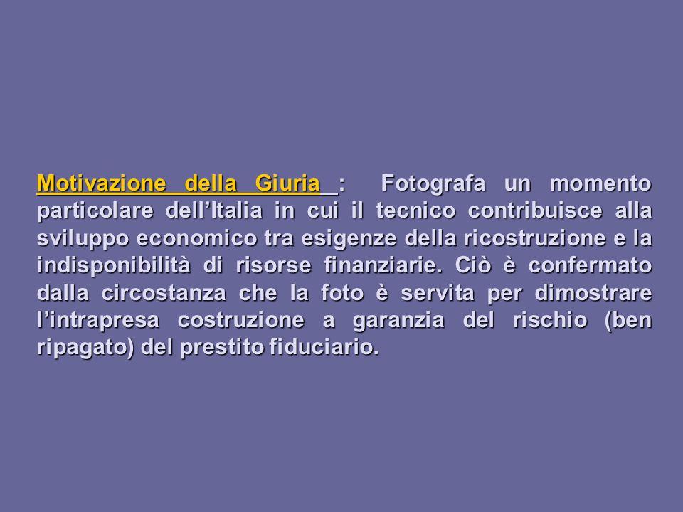 Motivazione della Giuria : Fotografa un momento particolare dellItalia in cui il tecnico contribuisce alla sviluppo economico tra esigenze della ricos
