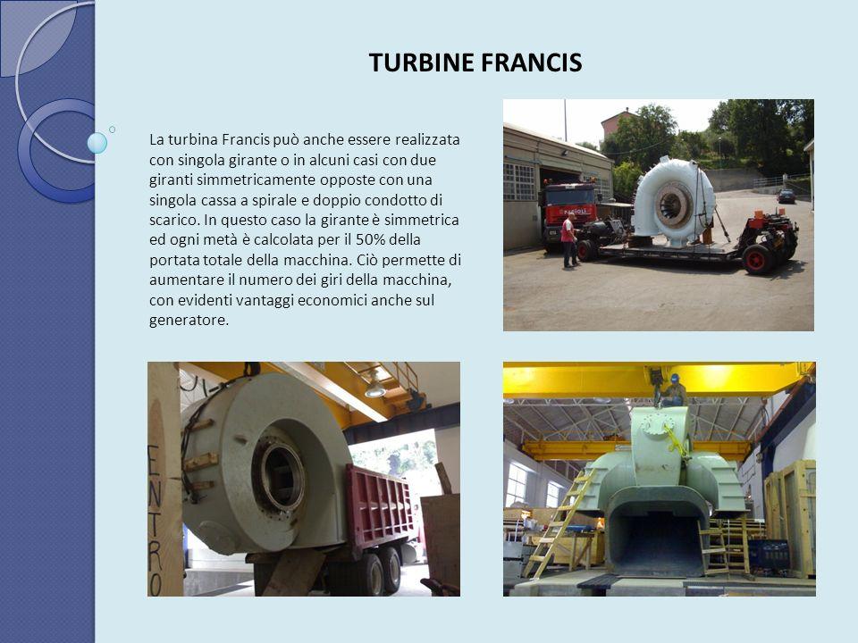TURBINE FRANCIS La turbina Francis può anche essere realizzata con singola girante o in alcuni casi con due giranti simmetricamente opposte con una si