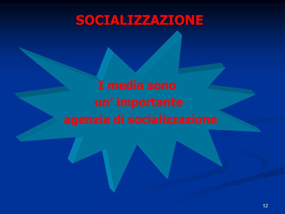 12 SOCIALIZZAZIONE I media sono un importante agenzia di socializzazione