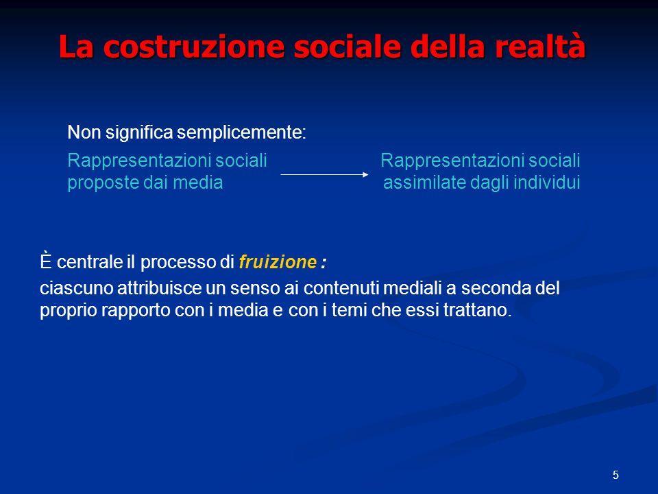 5 La costruzione sociale della realtà È centrale il processo di fruizione : ciascuno attribuisce un senso ai contenuti mediali a seconda del proprio rapporto con i media e con i temi che essi trattano.