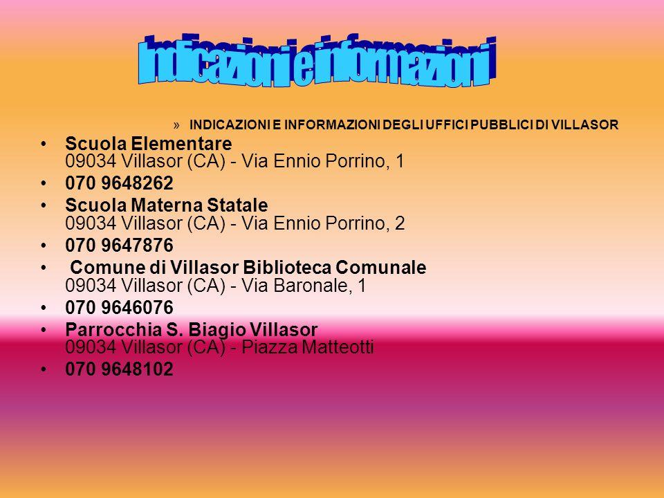 »INDICAZIONI E INFORMAZIONI DEGLI UFFICI PUBBLICI DI VILLASOR Scuola Elementare 09034 Villasor (CA) - Via Ennio Porrino, 1 070 9648262 Scuola Materna Statale 09034 Villasor (CA) - Via Ennio Porrino, 2 070 9647876 Comune di Villasor Biblioteca Comunale 09034 Villasor (CA) - Via Baronale, 1 070 9646076 Parrocchia S.