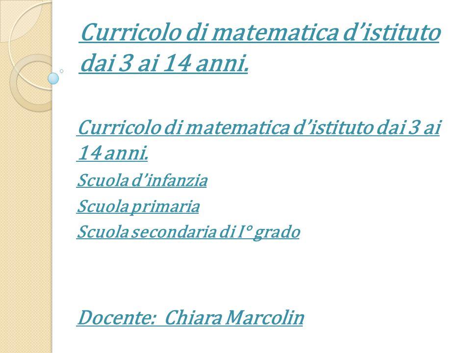 Curricolo di matematica distituto dai 3 ai 14 anni. Scuola dinfanzia Scuola primaria Scuola secondaria di I° grado Docente: Chiara Marcolin