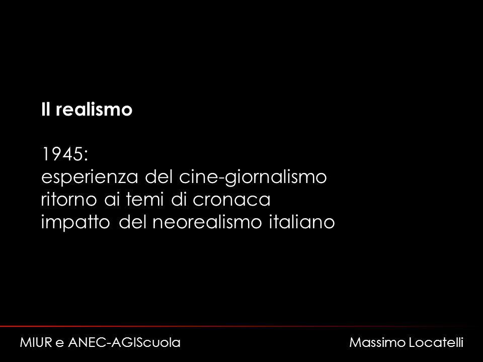 Il realismo 1945: esperienza del cine-giornalismo ritorno ai temi di cronaca impatto del neorealismo italiano MIUR e ANEC-AGIScuola Massimo Locatelli