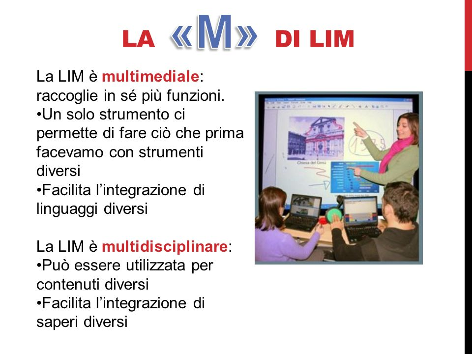 LA DI LIM La LIM è multimediale: raccoglie in sé più funzioni. Un solo strumento ci permette di fare ciò che prima facevamo con strumenti diversi Faci