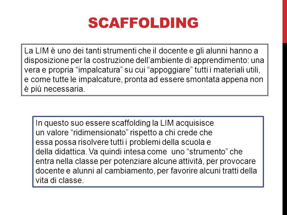 SCAFFOLDING La LIM è uno dei tanti strumenti che il docente e gli alunni hanno a disposizione per la costruzione dellambiente di apprendimento: una ve