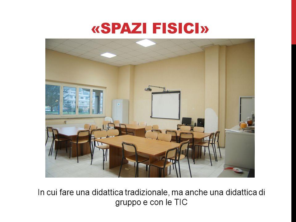 «SPAZI FISICI» In cui fare una didattica tradizionale, ma anche una didattica di gruppo e con le TIC