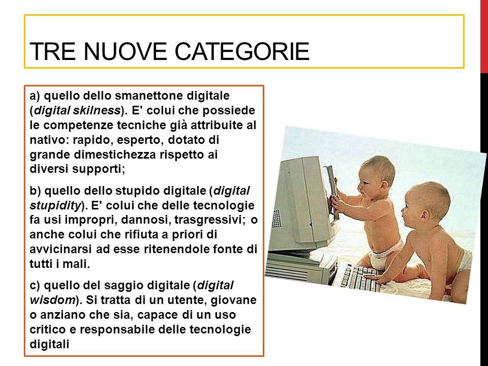 TRE NUOVE CATEGORIE a) quello dello smanettone digitale (digital skilness). E' colui che possiede le competenze tecniche già attribuite al nativo: rap