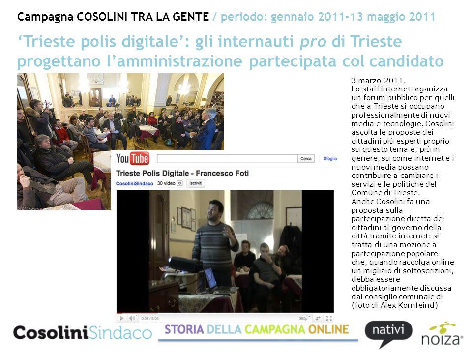 Campagna COSOLINI TRA LA GENTE / periodo: gennaio 2011-13 maggio 2011 Trieste polis digitale: gli internauti pro di Trieste progettano lamministrazione partecipata col candidato 3 marzo 2011.