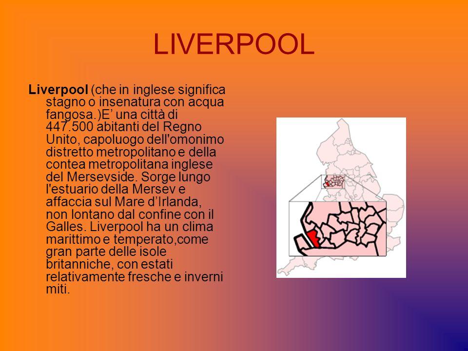 LIVERPOOL Liverpool (che in inglese significa stagno o insenatura con acqua fangosa.)E una città di 447.500 abitanti del Regno Unito, capoluogo dell'o