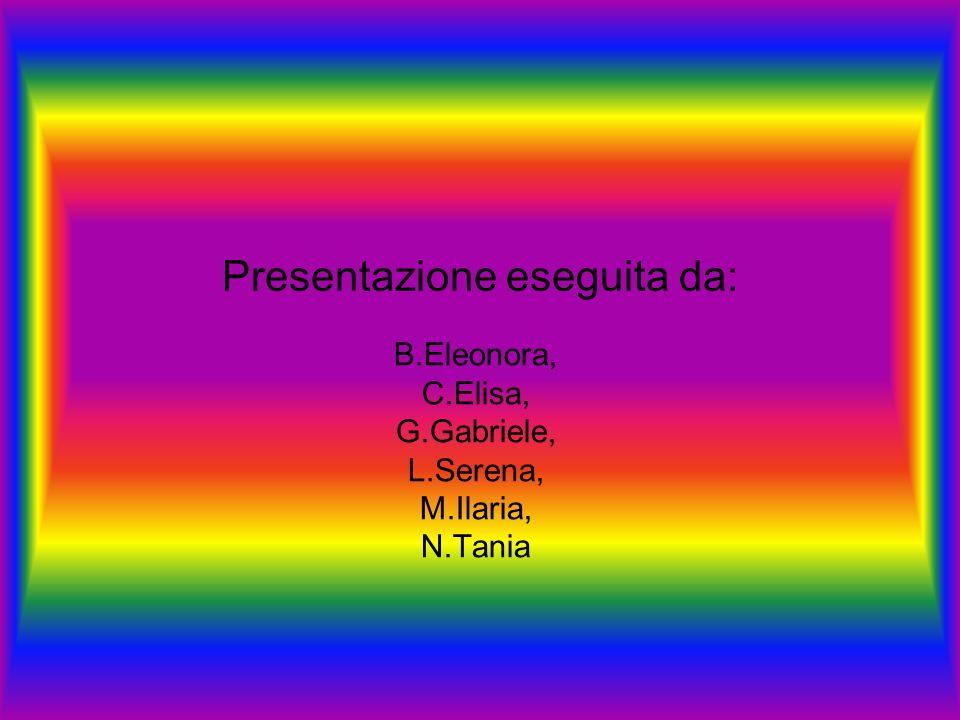 Presentazione eseguita da: B.Eleonora, C.Elisa, G.Gabriele, L.Serena, M.Ilaria, N.Tania