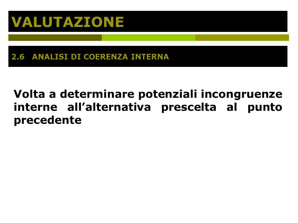 VALUTAZIONE Volta a determinare potenziali incongruenze interne allalternativa prescelta al punto precedente 2.6 ANALISI DI COERENZA INTERNA