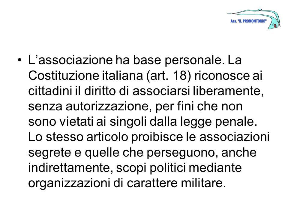 Lassociazione ha base personale. La Costituzione italiana (art. 18) riconosce ai cittadini il diritto di associarsi liberamente, senza autorizzazione,