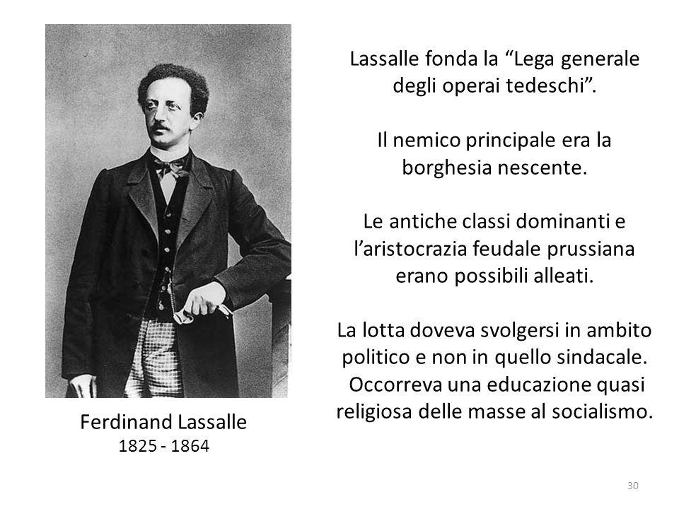 30 Ferdinand Lassalle 1825 - 1864 Lassalle fonda la Lega generale degli operai tedeschi. Il nemico principale era la borghesia nescente. Le antiche cl