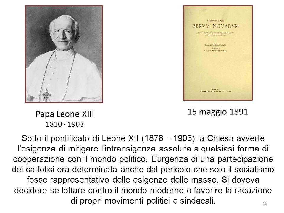 46 Papa Leone XIII 1810 - 1903 15 maggio 1891 Sotto il pontificato di Leone XII (1878 – 1903) la Chiesa avverte lesigenza di mitigare lintransigenza a