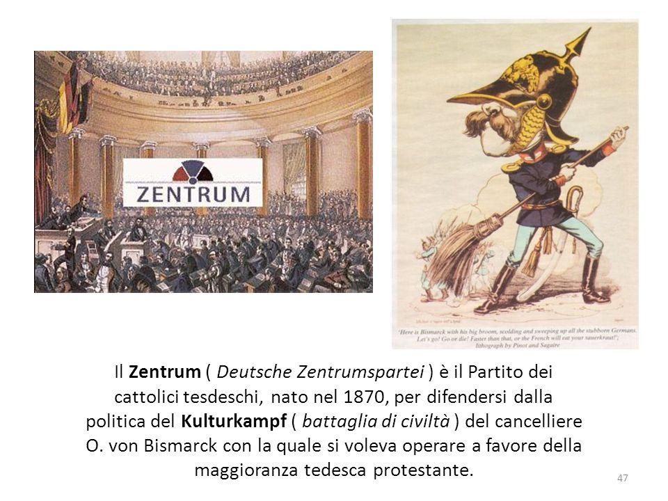 47 Il Zentrum ( Deutsche Zentrumspartei ) è il Partito dei cattolici tesdeschi, nato nel 1870, per difendersi dalla politica del Kulturkampf ( battagl