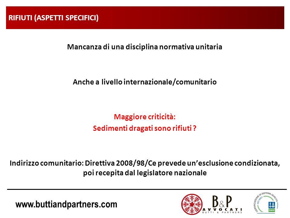www.buttiandpartners.com RIFIUTI (ASPETTI SPECIFICI) Mancanza di una disciplina normativa unitaria Anche a livello internazionale/comunitario Maggiore criticità: Sedimenti dragati sono rifiuti .