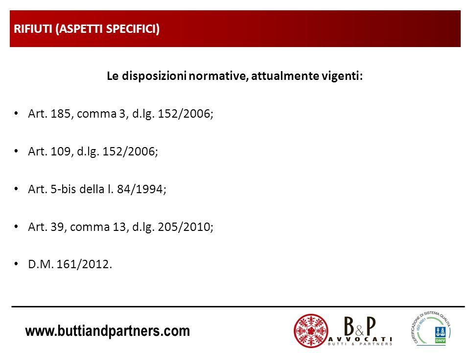 www.buttiandpartners.com RIFIUTI (ASPETTI SPECIFICI) Le disposizioni normative, attualmente vigenti: Art. 185, comma 3, d.lg. 152/2006; Art. 109, d.lg