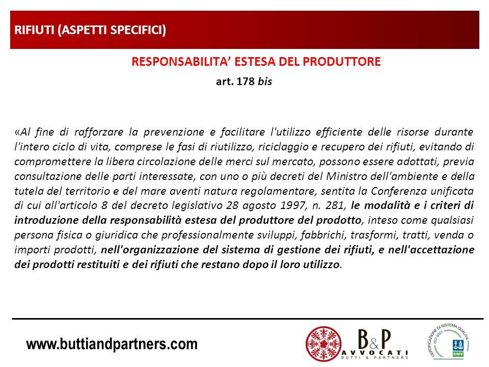 www.buttiandpartners.com RIFIUTI (ASPETTI SPECIFICI) RESPONSABILITA ESTESA DEL PRODUTTORE art. 178 bis «Al fine di rafforzare la prevenzione e facilit