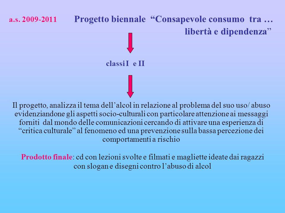 a.s. 2009-2011 Progetto biennale Consapevole consumo tra … libertà e dipendenza classi I e II Il progetto, analizza il tema dellalcol in relazione al