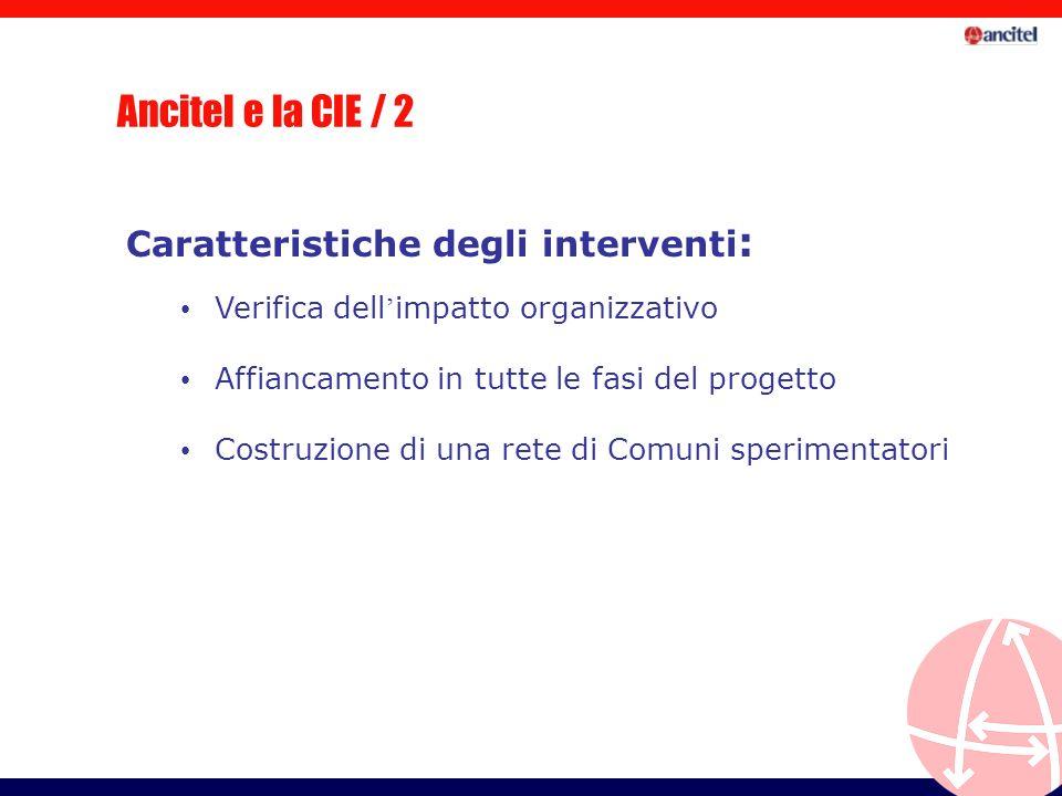 Ancitel e la CIE / 2 Caratteristiche degli interventi : Verifica dell impatto organizzativo Affiancamento in tutte le fasi del progetto Costruzione di una rete di Comuni sperimentatori