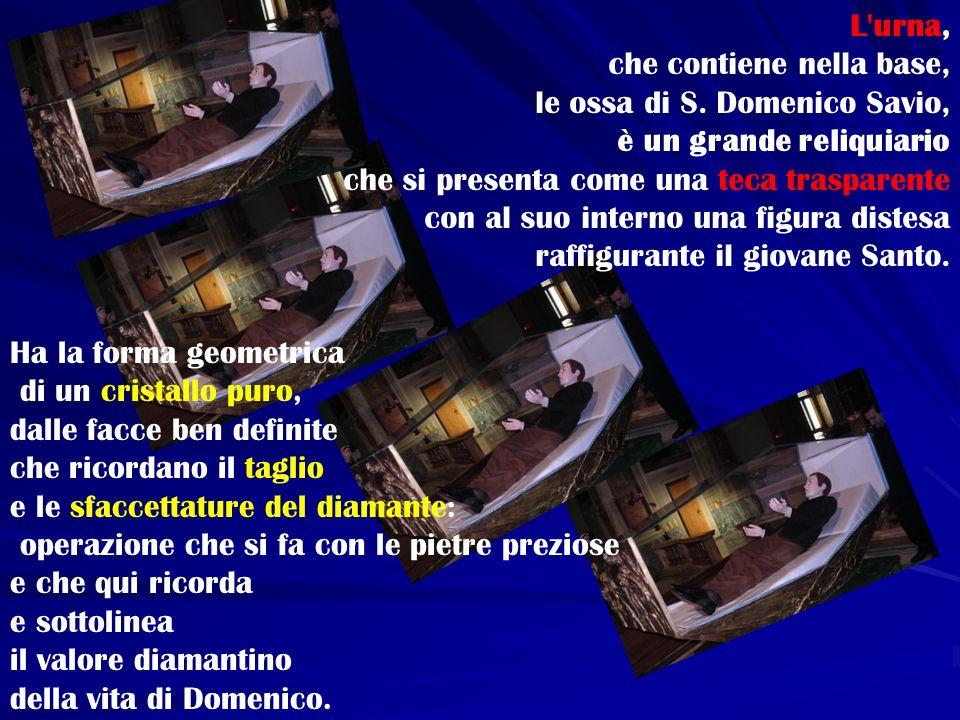 L'urna, che contiene nella base, le ossa di S. Domenico Savio, è un grande reliquiario che si presenta come una teca trasparente con al suo interno un