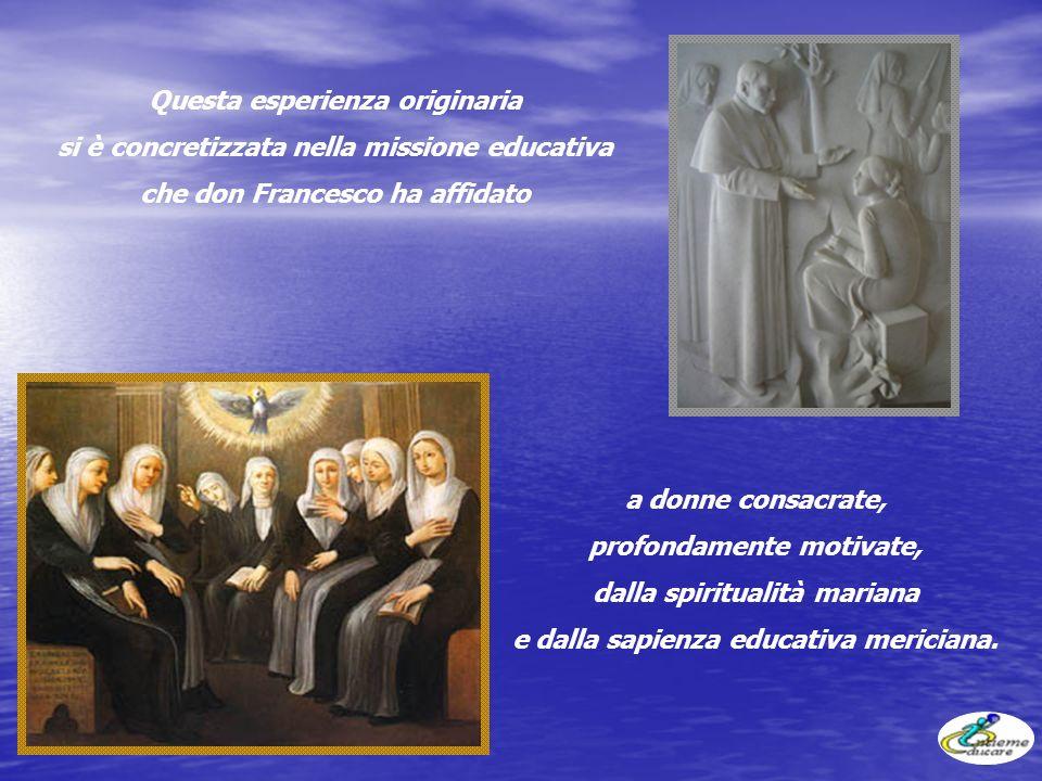 Questa esperienza originaria si è concretizzata nella missione educativa che don Francesco ha affidato a donne consacrate, profondamente motivate, dalla spiritualità mariana e dalla sapienza educativa mericiana.