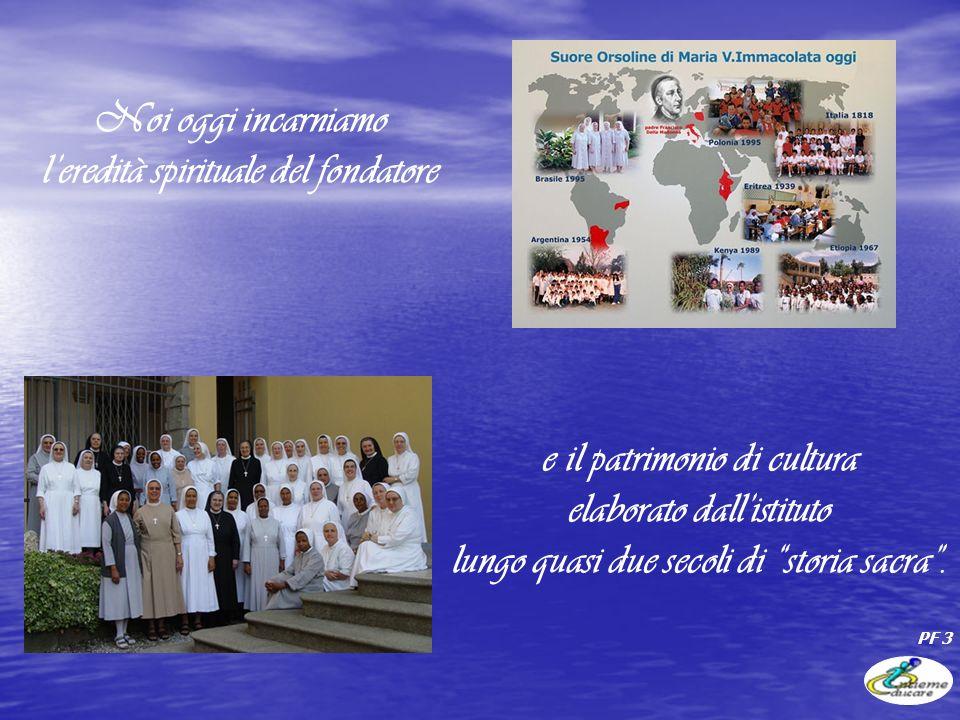 Noi oggi incarniamo leredità spirituale del fondatore e il patrimonio di cultura elaborato dallistituto lungo quasi due secoli di storia sacra.