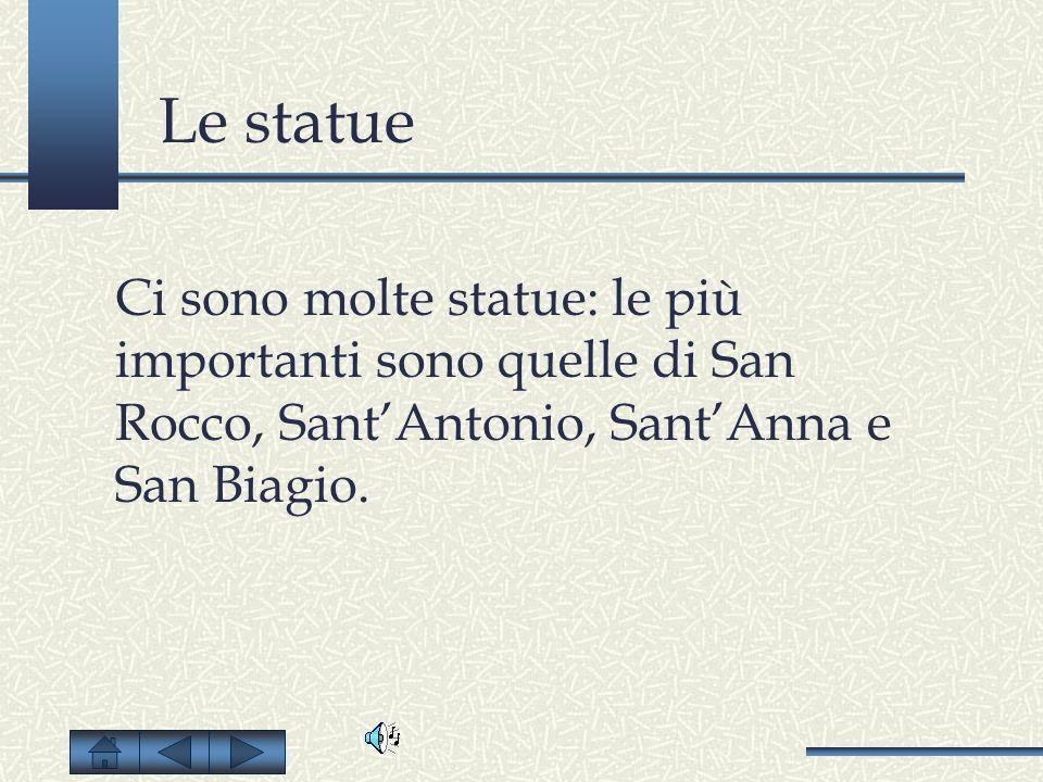 Le statue Ci sono molte statue: le più importanti sono quelle di San Rocco, SantAntonio, SantAnna e San Biagio.