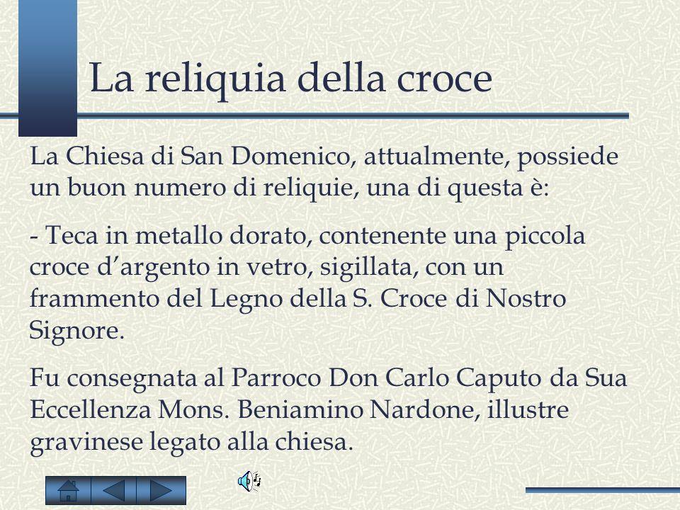 La reliquia della croce La Chiesa di San Domenico, attualmente, possiede un buon numero di reliquie, una di questa è: - Teca in metallo dorato, conten