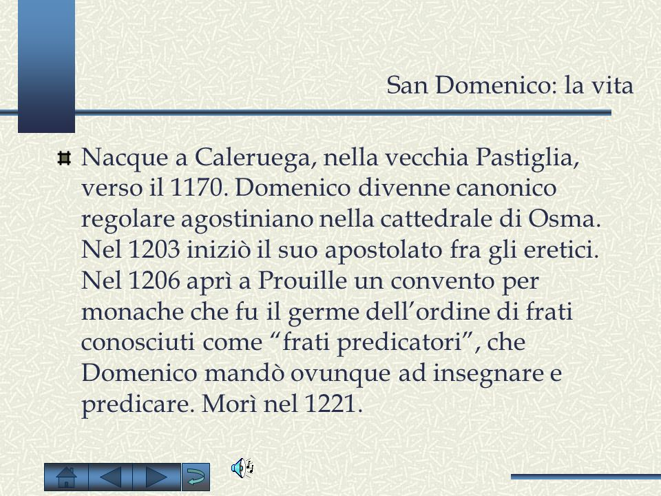 San Domenico: la vita Nacque a Caleruega, nella vecchia Pastiglia, verso il 1170. Domenico divenne canonico regolare agostiniano nella cattedrale di O