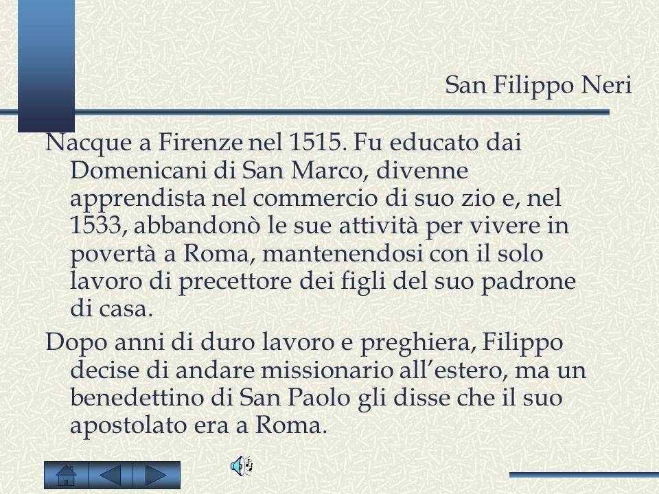 San Filippo Neri Nacque a Firenze nel 1515. Fu educato dai Domenicani di San Marco, divenne apprendista nel commercio di suo zio e, nel 1533, abbandon