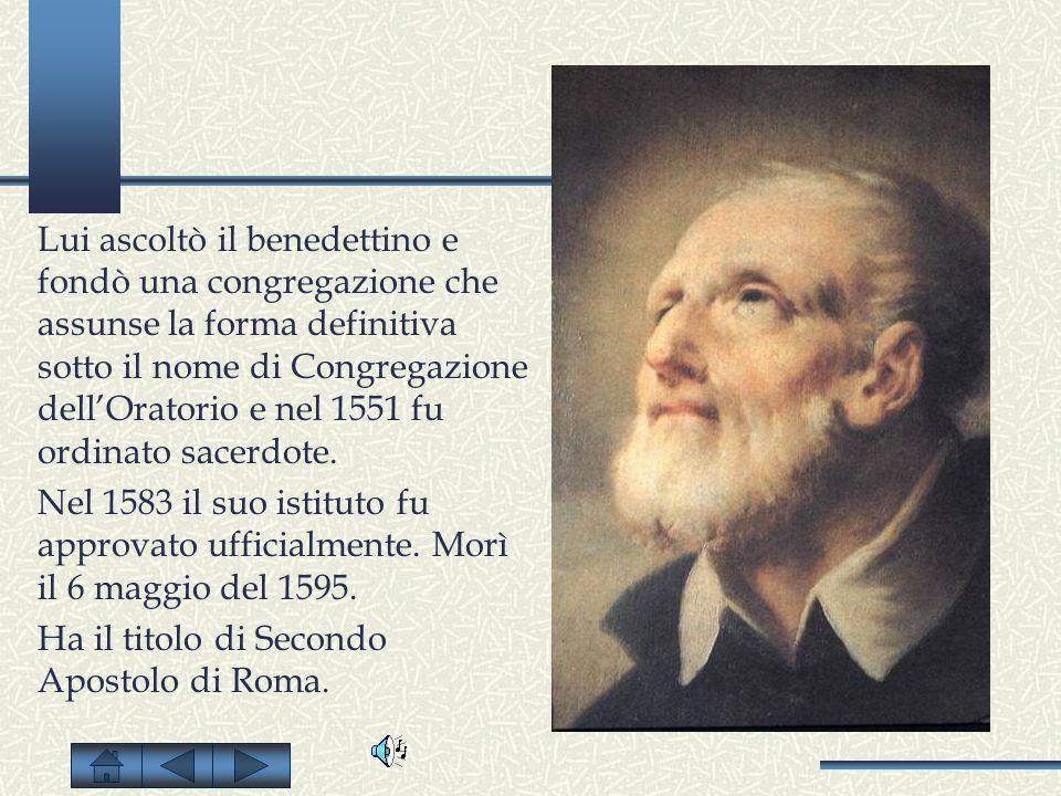Lui ascoltò il benedettino e fondò una congregazione che assunse la forma definitiva sotto il nome di Congregazione dellOratorio e nel 1551 fu ordinat
