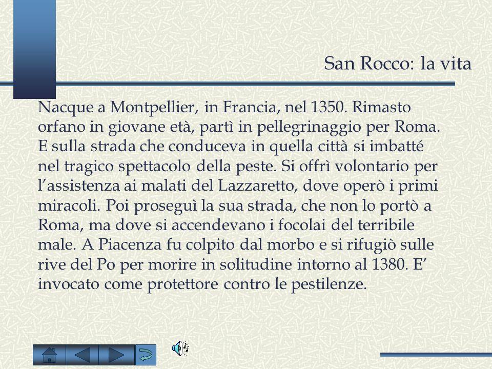 San Rocco: la vita Nacque a Montpellier, in Francia, nel 1350. Rimasto orfano in giovane età, partì in pellegrinaggio per Roma. E sulla strada che con