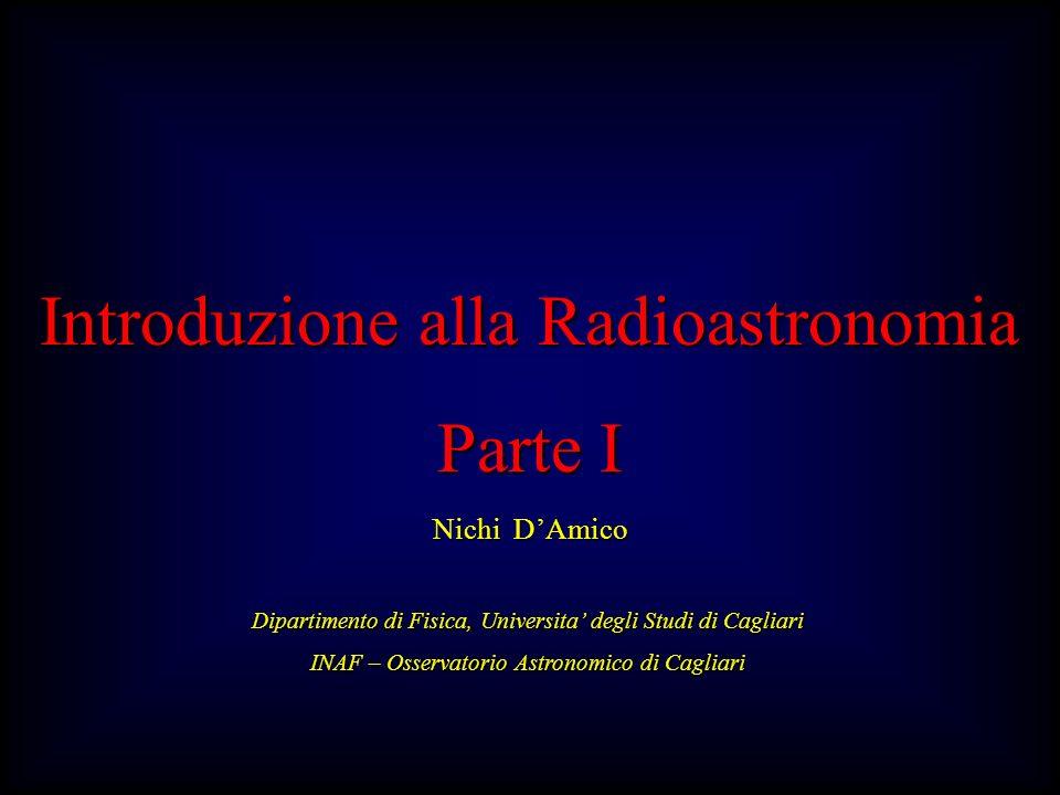 Introduzione alla Radioastronomia Parte I Nichi DAmico Dipartimento di Fisica, Universita degli Studi di Cagliari INAF – Osservatorio Astronomico di Cagliari