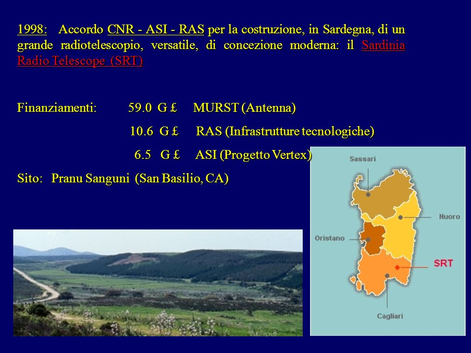 1998: Accordo CNR - ASI - RAS per la costruzione, in Sardegna, di un grande radiotelescopio, versatile, di concezione moderna: il Sardinia Radio Telescope (SRT) Finanziamenti: 59.0 G £ MURST (Antenna) 10.6 G £ RAS (Infrastrutture tecnologiche) 10.6 G £ RAS (Infrastrutture tecnologiche) 6.5 G £ ASI (Progetto Vertex) 6.5 G £ ASI (Progetto Vertex) Sito: Pranu Sanguni (San Basilio, CA)
