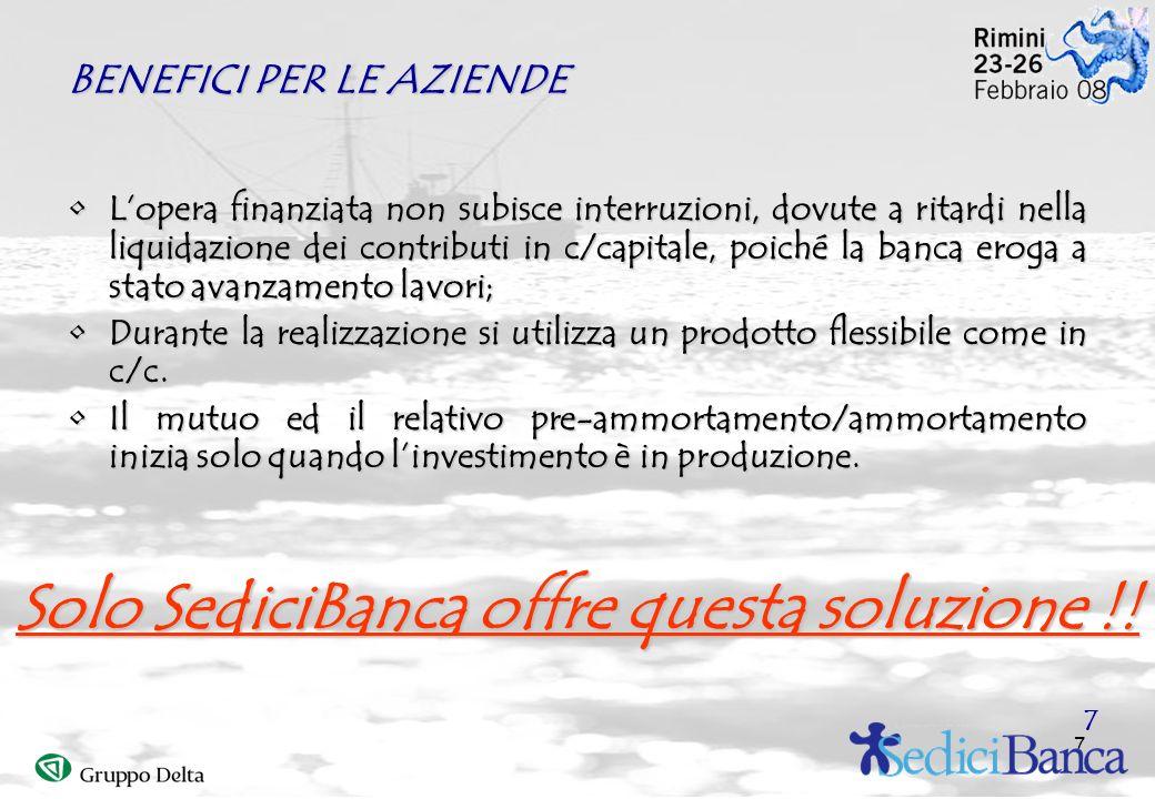 7 BENEFICI PER LE AZIENDE Lopera finanziata non subisce interruzioni, dovute a ritardi nella liquidazione dei contributi in c/capitale, poiché la banc