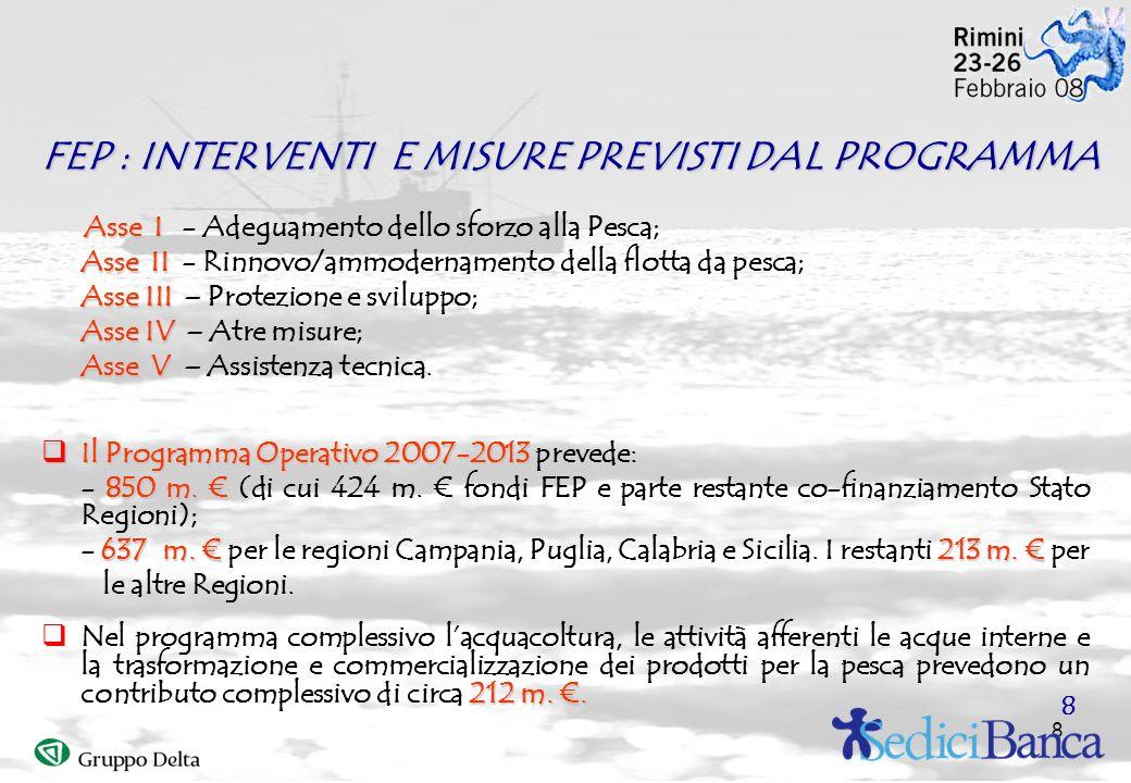 8 FEP : INTERVENTI E MISURE PREVISTI DAL PROGRAMMA Asse I Asse I - Adeguamento dello sforzo alla Pesca; Asse II Asse II - Rinnovo/ammodernamento della flotta da pesca; Asse III Asse III – Protezione e sviluppo; Asse IV Asse IV – Atre misure; Asse V Asse V – Assistenza tecnica.