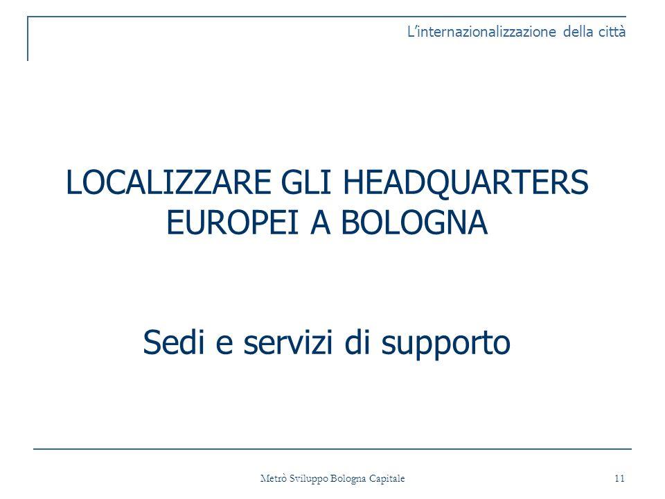 Metrò Sviluppo Bologna Capitale 11 Linternazionalizzazione della città LOCALIZZARE GLI HEADQUARTERS EUROPEI A BOLOGNA Sedi e servizi di supporto