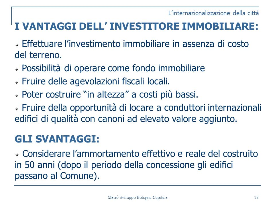 Metrò Sviluppo Bologna Capitale 18 Linternazionalizzazione della città I VANTAGGI DELL INVESTITORE IMMOBILIARE: Effettuare linvestimento immobiliare in assenza di costo del terreno.